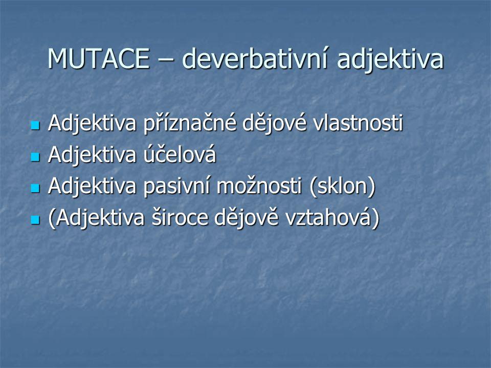 MUTACE – deverbativní adjektiva Adjektiva příznačné dějové vlastnosti Adjektiva příznačné dějové vlastnosti Adjektiva účelová Adjektiva účelová Adjekt