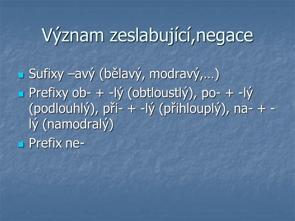 Význam zeslabující,negace Sufixy –avý (bělavý, modravý,…) Sufixy –avý (bělavý, modravý,…) Prefixy ob- + -lý (obtloustlý), po- + -lý (podlouhlý), při-