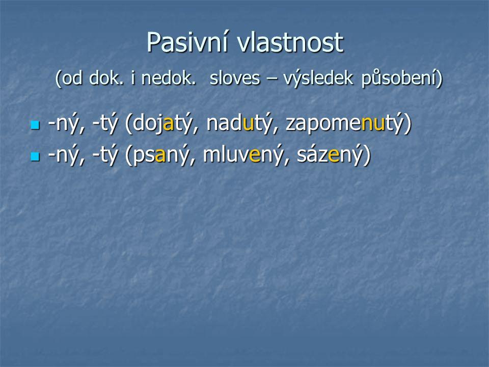 Pasivní vlastnost (od dok. i nedok. sloves – výsledek působení) -ný, -tý (dojatý, nadutý, zapomenutý) -ný, -tý (dojatý, nadutý, zapomenutý) -ný, -tý (