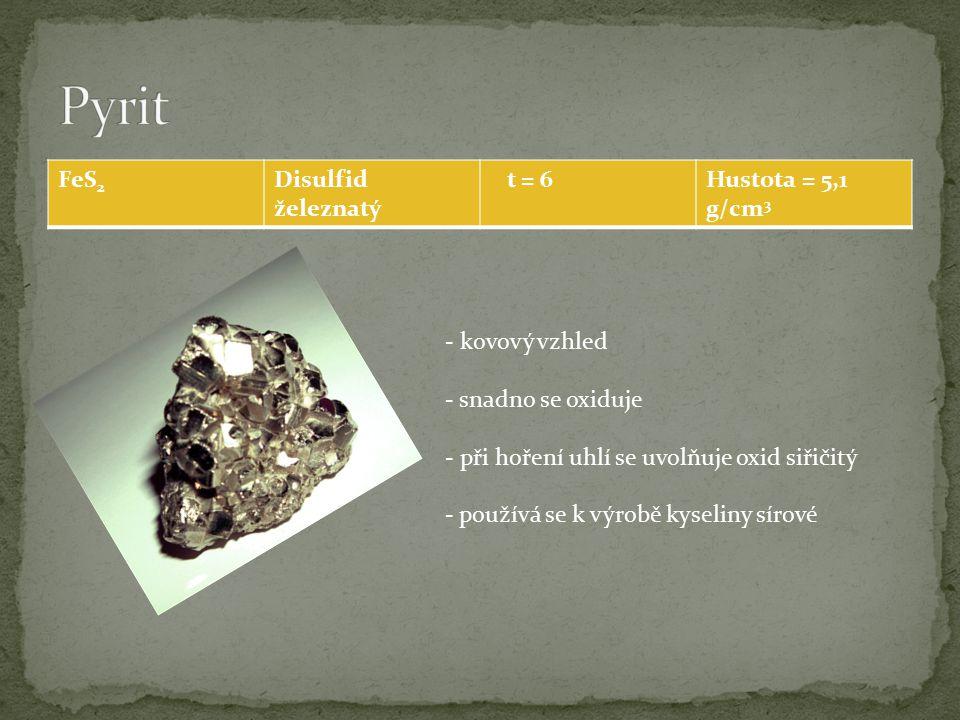 FeS 2 Disulfid železnatý t = 6Hustota = 5,1 g/cm 3 - kovový vzhled - snadno se oxiduje - při hoření uhlí se uvolňuje oxid siřičitý - používá se k výrobě kyseliny sírové