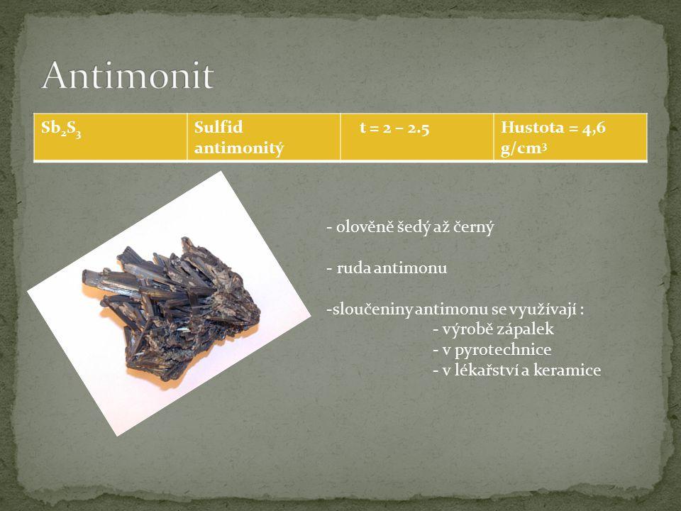 Sb 2 S 3 Sulfid antimonitý t = 2 – 2.5Hustota = 4,6 g/cm 3 - olověně šedý až černý - ruda antimonu -sloučeniny antimonu se využívají : - výrobě zápalek - v pyrotechnice - v lékařství a keramice