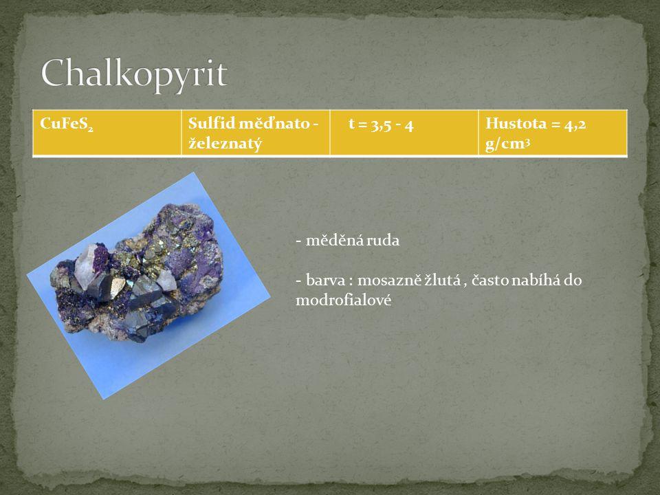 CuFeS 2 Sulfid měďnato - železnatý t = 3,5 - 4Hustota = 4,2 g/cm 3 - měděná ruda - barva : mosazně žlutá, často nabíhá do modrofialové