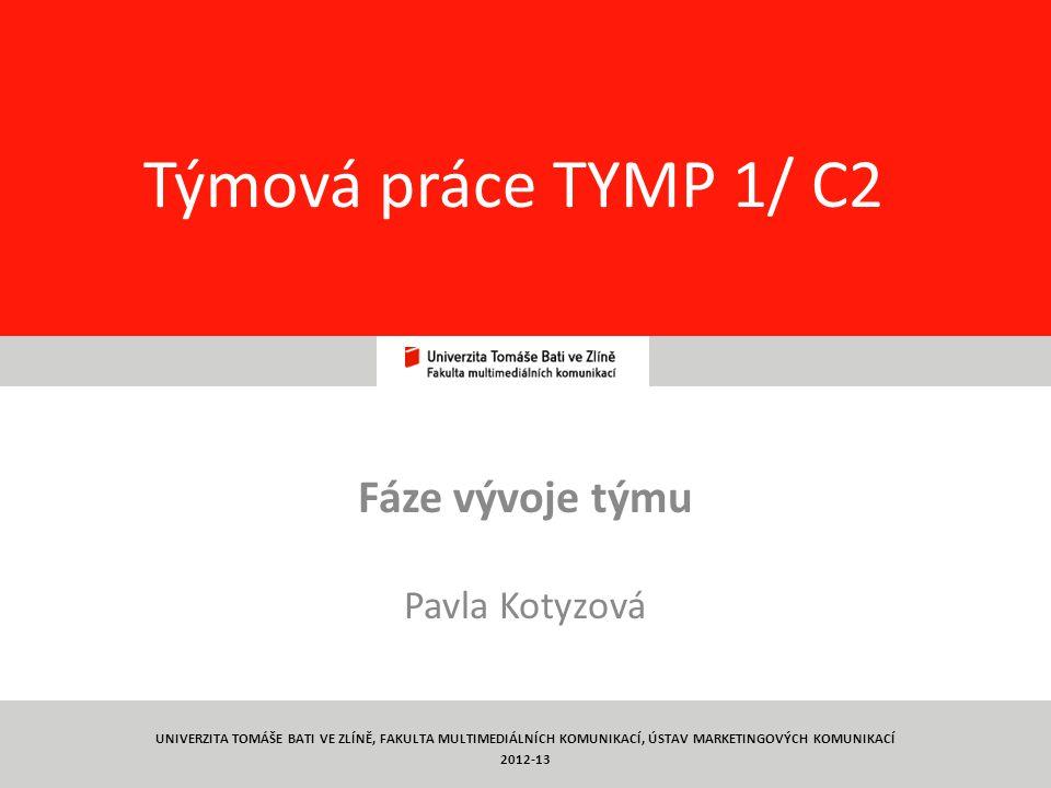 1 Týmová práce TYMP 1/ C2 Fáze vývoje týmu Pavla Kotyzová UNIVERZITA TOMÁŠE BATI VE ZLÍNĚ, FAKULTA MULTIMEDIÁLNÍCH KOMUNIKACÍ, ÚSTAV MARKETINGOVÝCH KOMUNIKACÍ 2012-13
