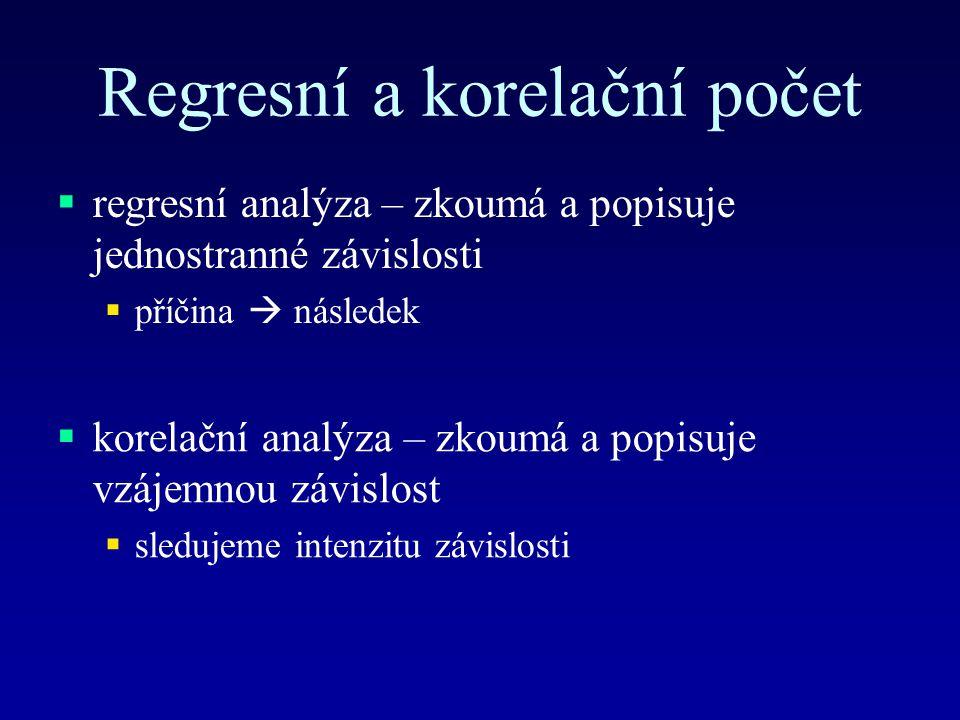 Regresní a korelační počet  regresní analýza – zkoumá a popisuje jednostranné závislosti  příčina  následek  korelační analýza – zkoumá a popisuje