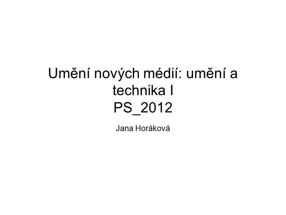 Umění nových médií: umění a technika I PS_2012 Jana Horáková