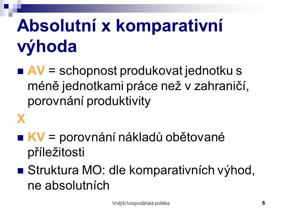 Vnější hospodářská politika5 Absolutní x komparativní výhoda AV = schopnost produkovat jednotku s méně jednotkami práce než v zahraničí, porovnání produktivity X KV = porovnání nákladů obětované příležitosti Struktura MO: dle komparativních výhod, ne absolutních