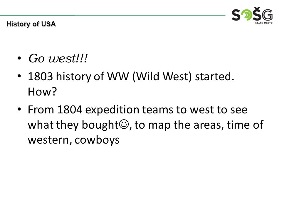 Go west!!! 1803 history of WW (Wild West) started. How? From 1804 expedition teams to west to see what they bought, to map the areas, time of western,
