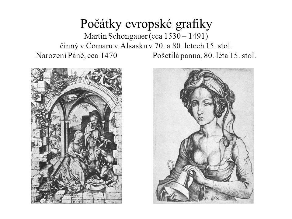 Počátky evropské grafiky Martin Schongauer (cca 1530 – 1491) činný v Comaru v Alsasku v 70. a 80. letech 15. stol. Narození Páně, cca 1470Pošetilá pan