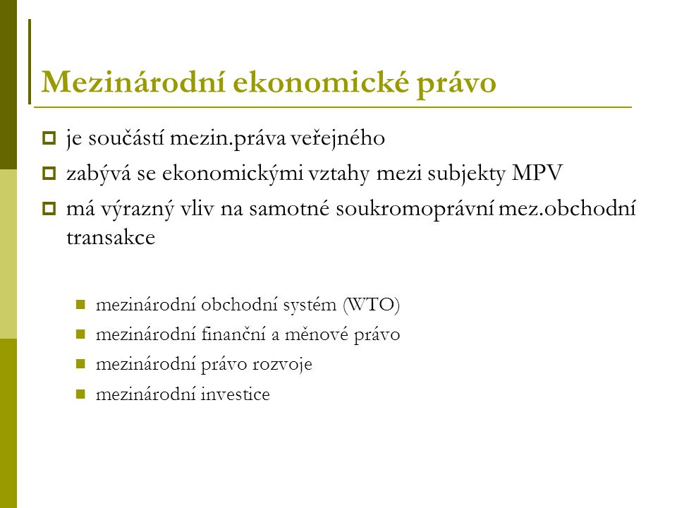Mezinárodní ekonomické právo  je součástí mezin.práva veřejného  zabývá se ekonomickými vztahy mezi subjekty MPV  má výrazný vliv na samotné soukromoprávní mez.obchodní transakce mezinárodní obchodní systém (WTO) mezinárodní finanční a měnové právo mezinárodní právo rozvoje mezinárodní investice