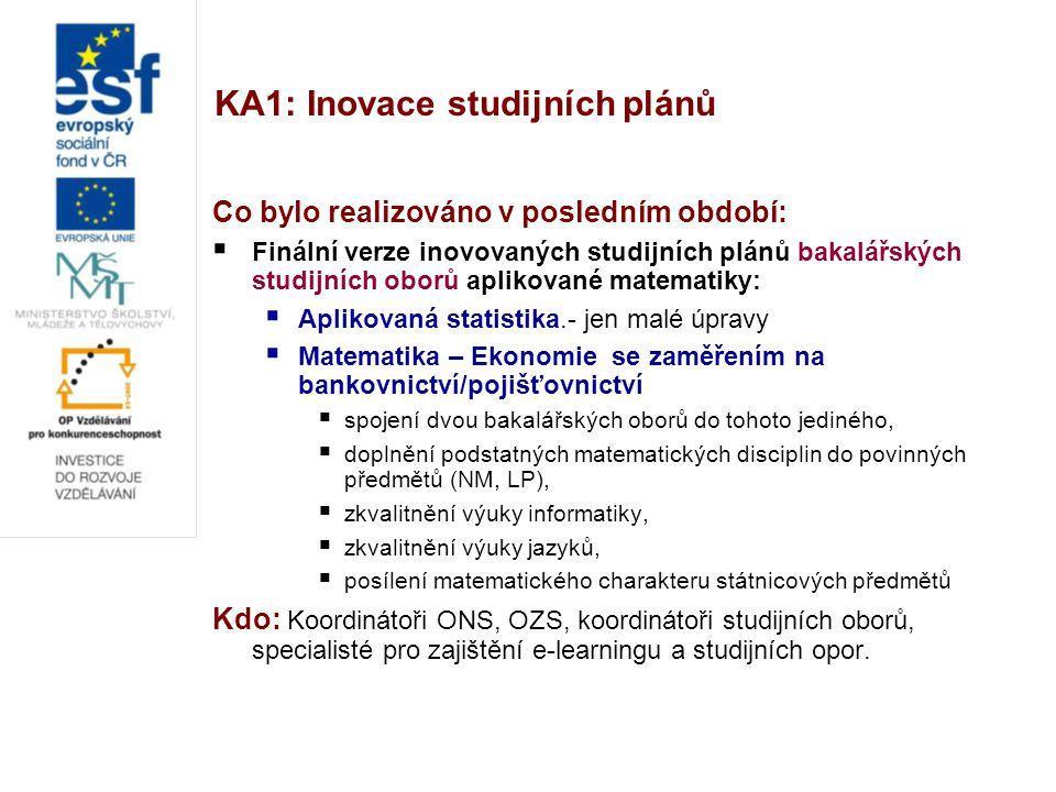 KA1: Inovace studijních plánů Co bylo realizováno v posledním období:  Finální verze inovovaných studijních plánů navazujícího studijního oboru Aplikace matematiky v ekonomii  Lepší přizpůsobení AME oběma bakalářským oborům Aplikované matematiky i bakalářskému oboru MAP programu Matematika:  2 dvojice variantních státnicových předmětů,  posílení matematického charakteru státnicových předmětů,  doplnění nových předmětů zejména vhodných pro absolventy Aplikované statistiky,  organické začlenění nových matematicko-ekonomických a ekonomických předmětů  zkvalitnění a rozšíření výuky jazyků, Kdo: Koordinátoři ONS, OZS, koordinátoři studijních oborů, specialisté pro zajištění e-learningu a studijních opor.