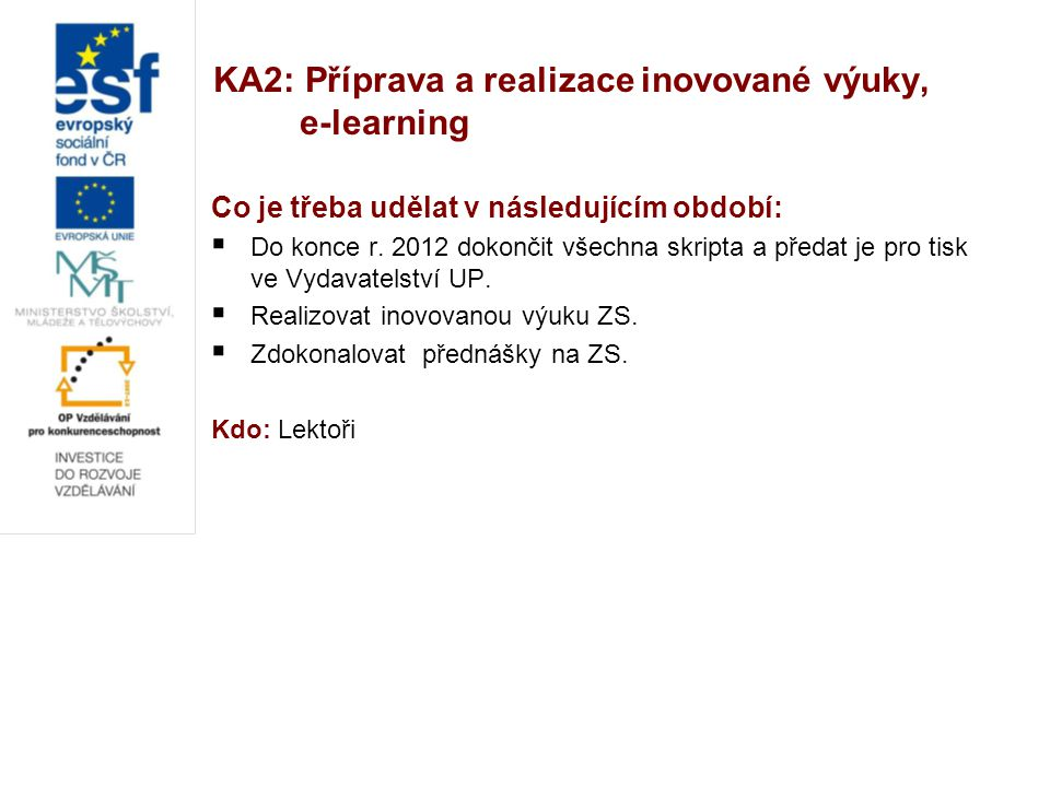 KA2: Příprava a realizace inovované výuky, e-learning Co je třeba udělat v následujícím období:  Do konce r. 2012 dokončit všechna skripta a předat j