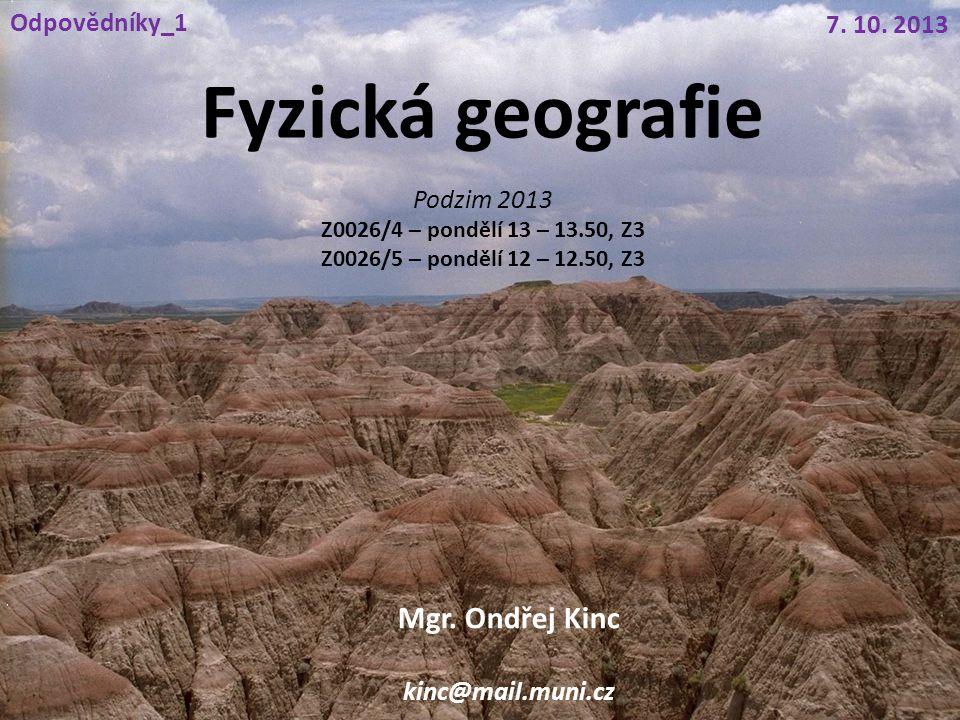 Fyzická geografie Mgr. Ondřej Kinc kinc@mail.muni.cz 7. 10. 2013 Odpovědníky_1 Podzim 2013 Z0026/4 – pondělí 13 – 13.50, Z3 Z0026/5 – pondělí 12 – 12.