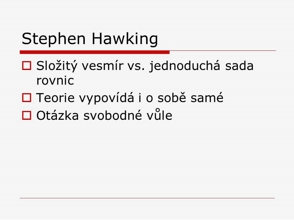 Stephen Hawking  Složitý vesmír vs. jednoduchá sada rovnic  Teorie vypovídá i o sobě samé  Otázka svobodné vůle