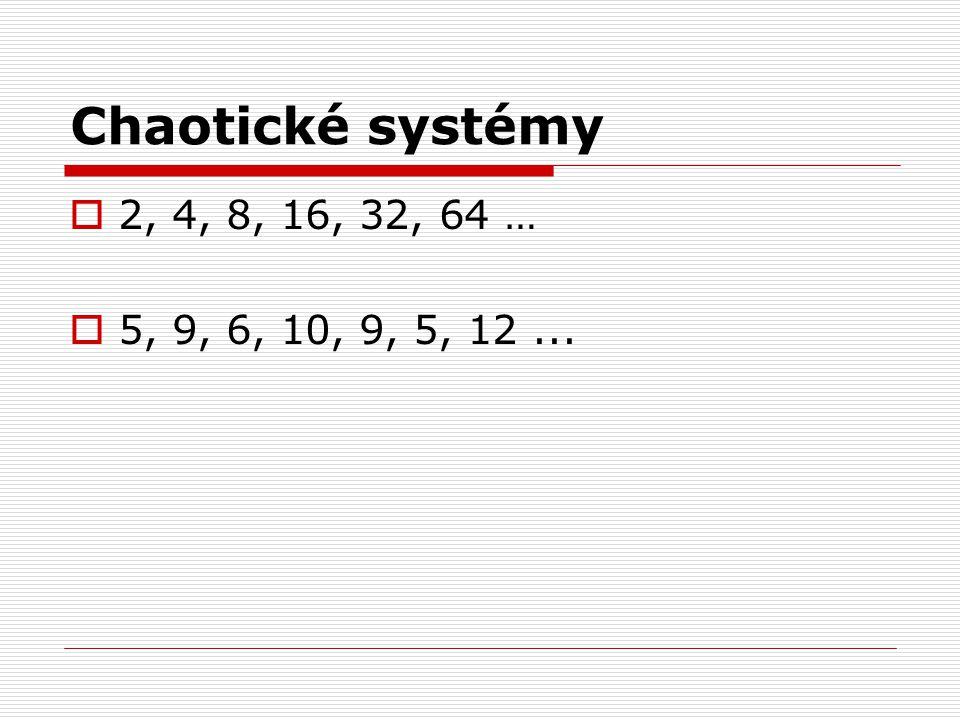 Chaotické systémy  2, 4, 8, 16, 32, 64 …  5, 9, 6, 10, 9, 5, 12...