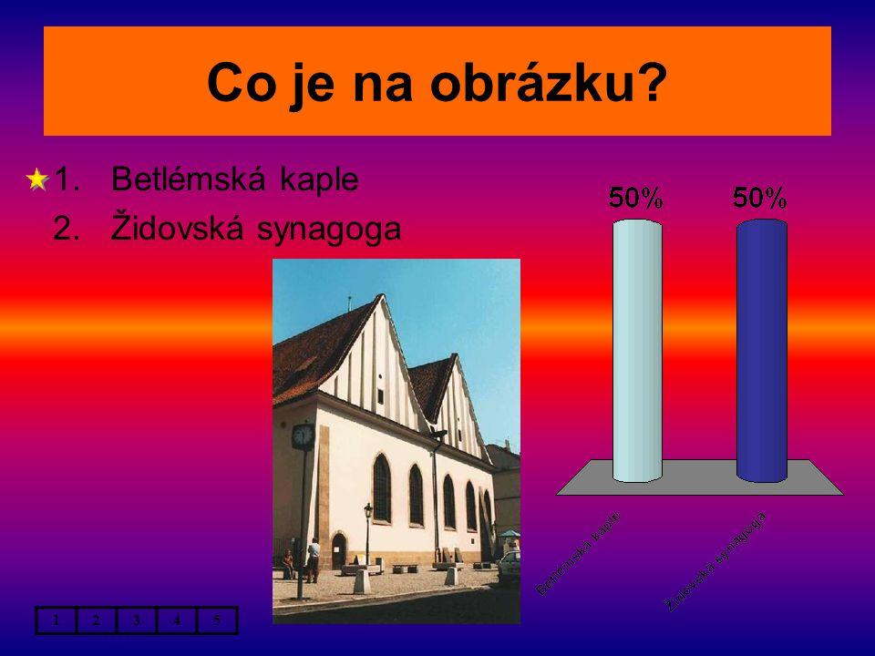 Co je na obrázku? 1.Betlémská kaple 2.Židovská synagoga 12345