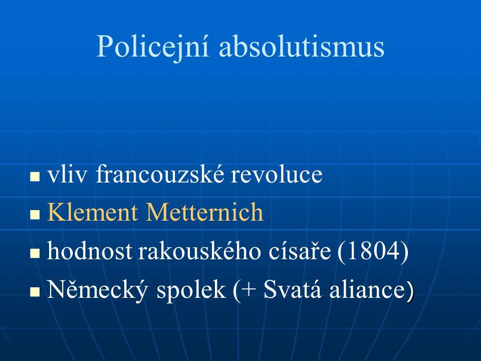 Policejní absolutismus vliv francouzské revoluce Klement Metternich hodnost rakouského císaře (1804) ) Německý spolek (+ Svatá aliance )