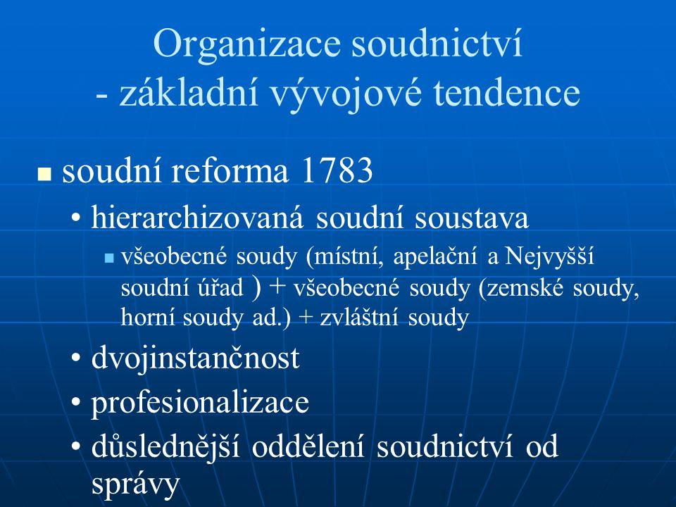 Organizace soudnictví - základní vývojové tendence soudní reforma 1783 hierarchizovaná soudní soustava všeobecné soudy (místní, apelační a Nejvyšší so