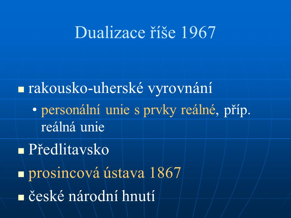 Dualizace říše 1967 rakousko-uherské vyrovnání personální unie s prvky reálné, příp. reálná unie Předlitavsko prosincová ústava 1867 české národní hnu