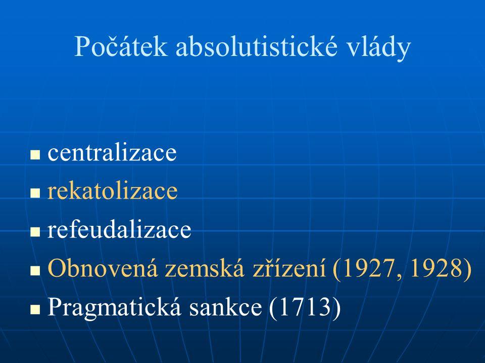 Počátek absolutistické vlády centralizace rekatolizace refeudalizace Obnovená zemská zřízení (1927, 1928) Pragmatická sankce (1713)