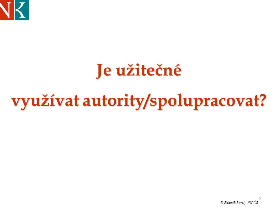 """2 © Zdeněk Bartl, NK ČR """"Jinonické pondělky UISK březen ´08 Je užitečné využívat autority/spolupracovat?"""