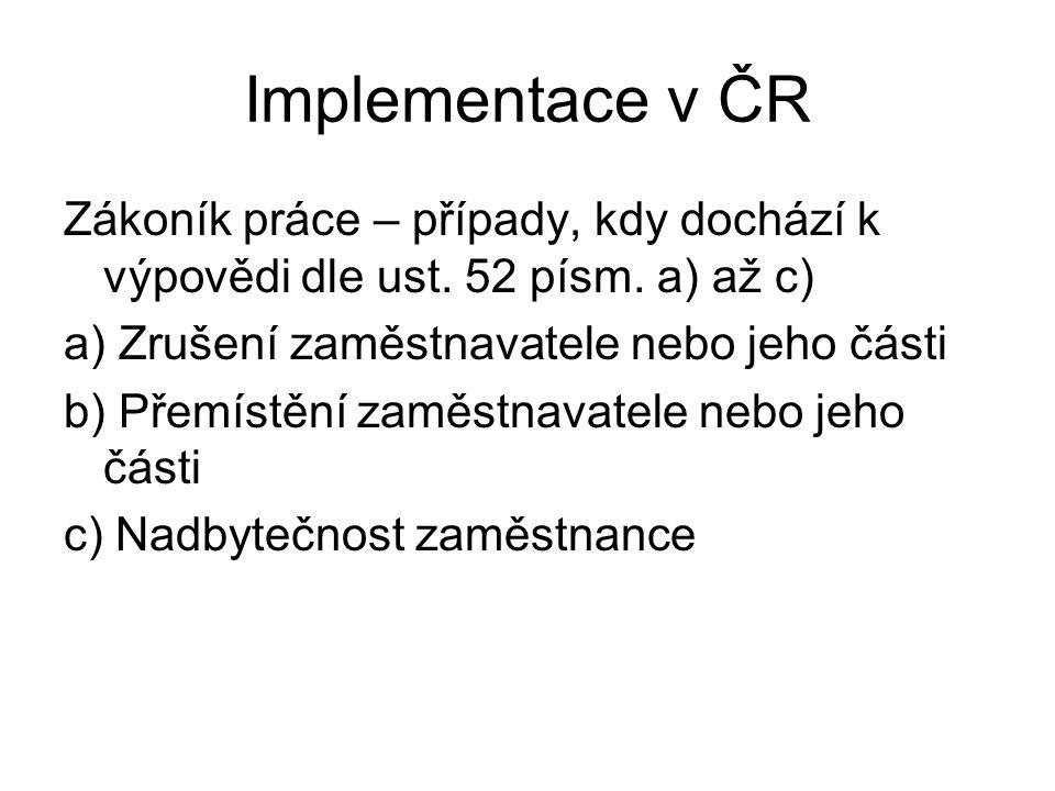 Implementace v ČR Zákoník práce – případy, kdy dochází k výpovědi dle ust. 52 písm. a) až c) a) Zrušení zaměstnavatele nebo jeho části b) Přemístění z