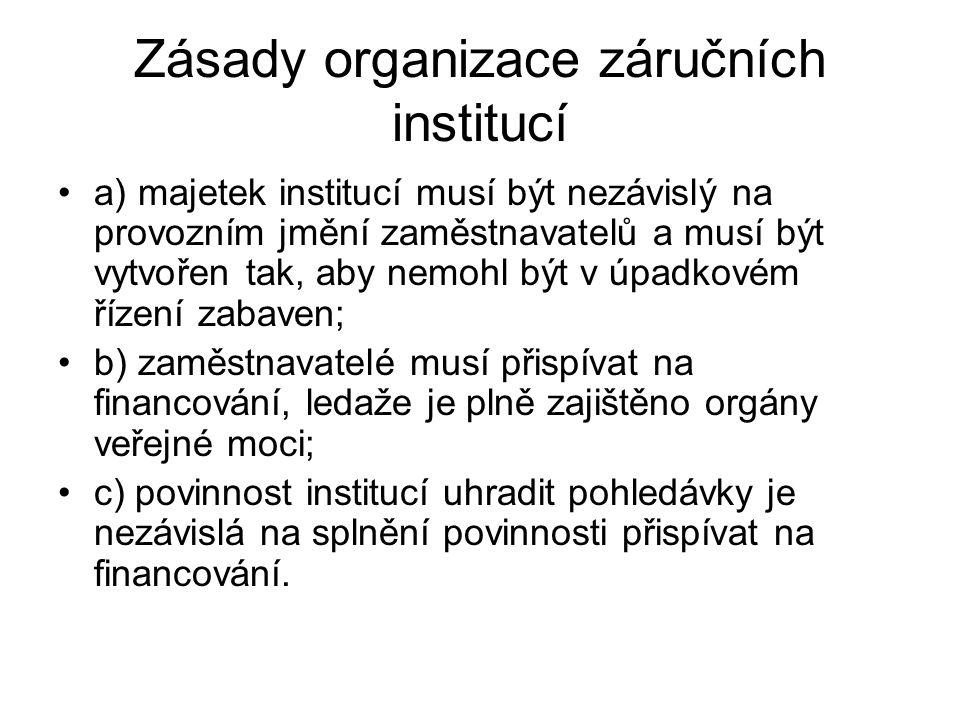 Zásady organizace záručních institucí a) majetek institucí musí být nezávislý na provozním jmění zaměstnavatelů a musí být vytvořen tak, aby nemohl být v úpadkovém řízení zabaven; b) zaměstnavatelé musí přispívat na financování, ledaže je plně zajištěno orgány veřejné moci; c) povinnost institucí uhradit pohledávky je nezávislá na splnění povinnosti přispívat na financování.