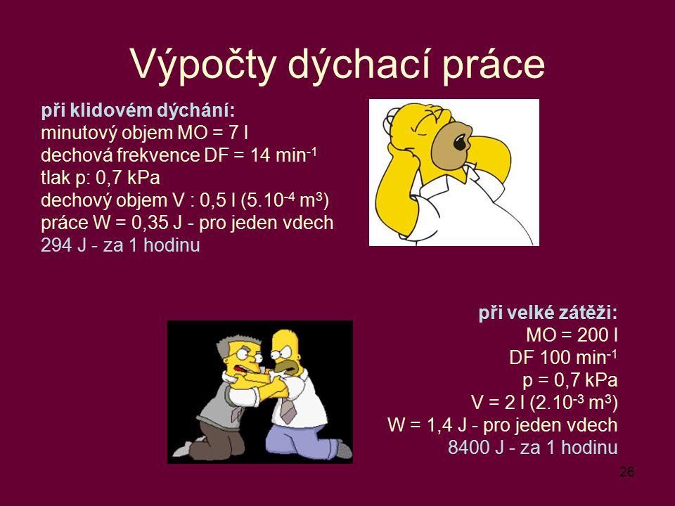 26 Výpočty dýchací práce při klidovém dýchání: minutový objem MO = 7 l dechová frekvence DF = 14 min -1 tlak p: 0,7 kPa dechový objem V : 0,5 l (5.10