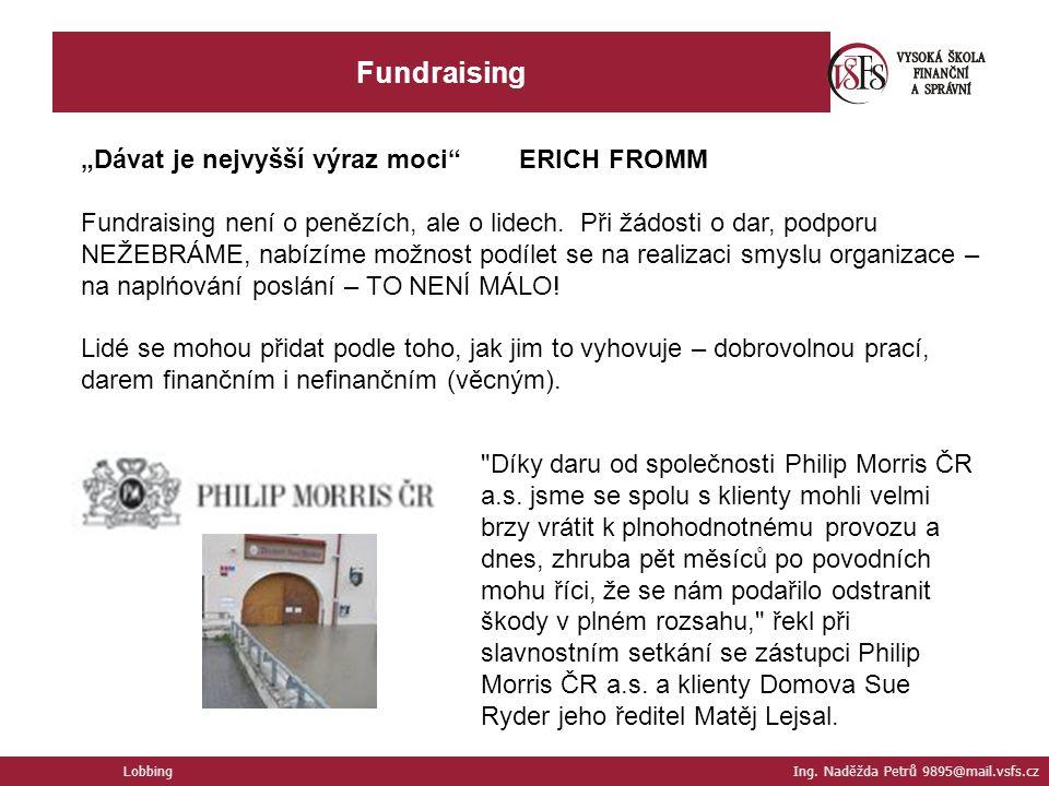 """Fundraising Lobbing Ing. Naděžda Petrů 9895@mail.vsfs.cz """"Dávat je nejvyšší výraz moci"""" ERICH FROMM Fundraising není o penězích, ale o lidech. Při žád"""