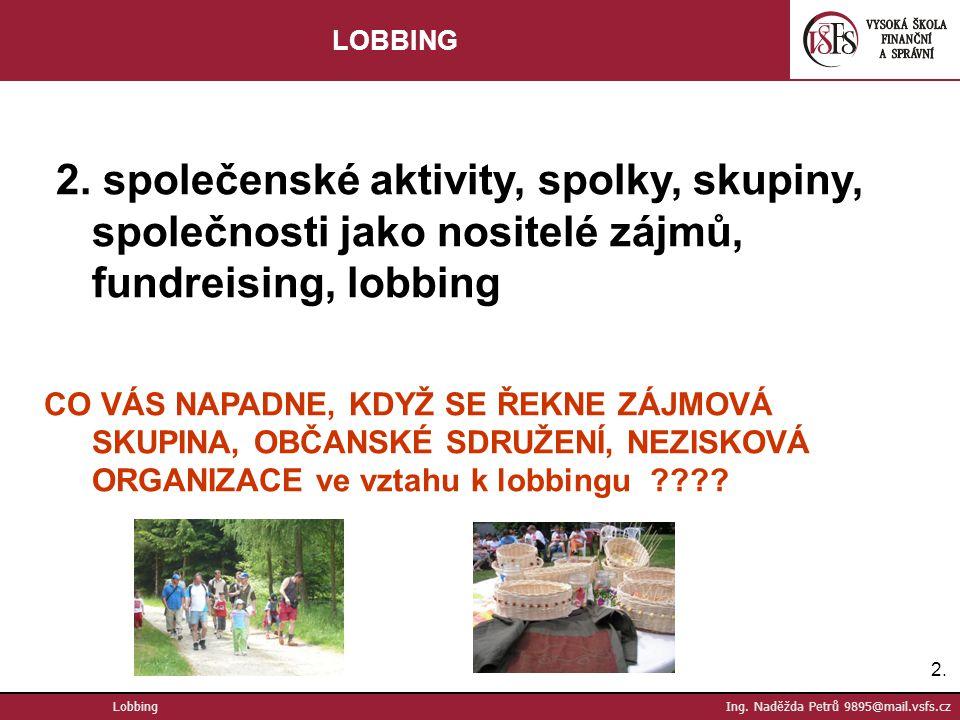 2.2. Lobbing Ing. Naděžda Petrů 9895@mail.vsfs.cz LOBBING 2. společenské aktivity, spolky, skupiny, společnosti jako nositelé zájmů, fundreising, lobb