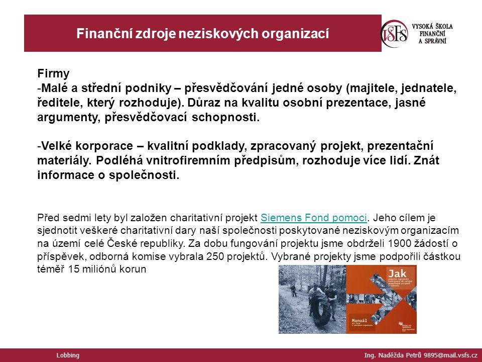 Finanční zdroje neziskových organizací Lobbing Ing. Naděžda Petrů 9895@mail.vsfs.cz Firmy -Malé a střední podniky – přesvědčování jedné osoby (majitel