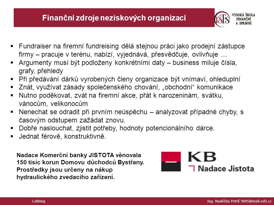 Lobbing Ing. Naděžda Petrů 9895@mail.vsfs.cz Finanční zdroje neziskových organizací  Fundraiser na firemní fundreising dělá stejnou práci jako prodej