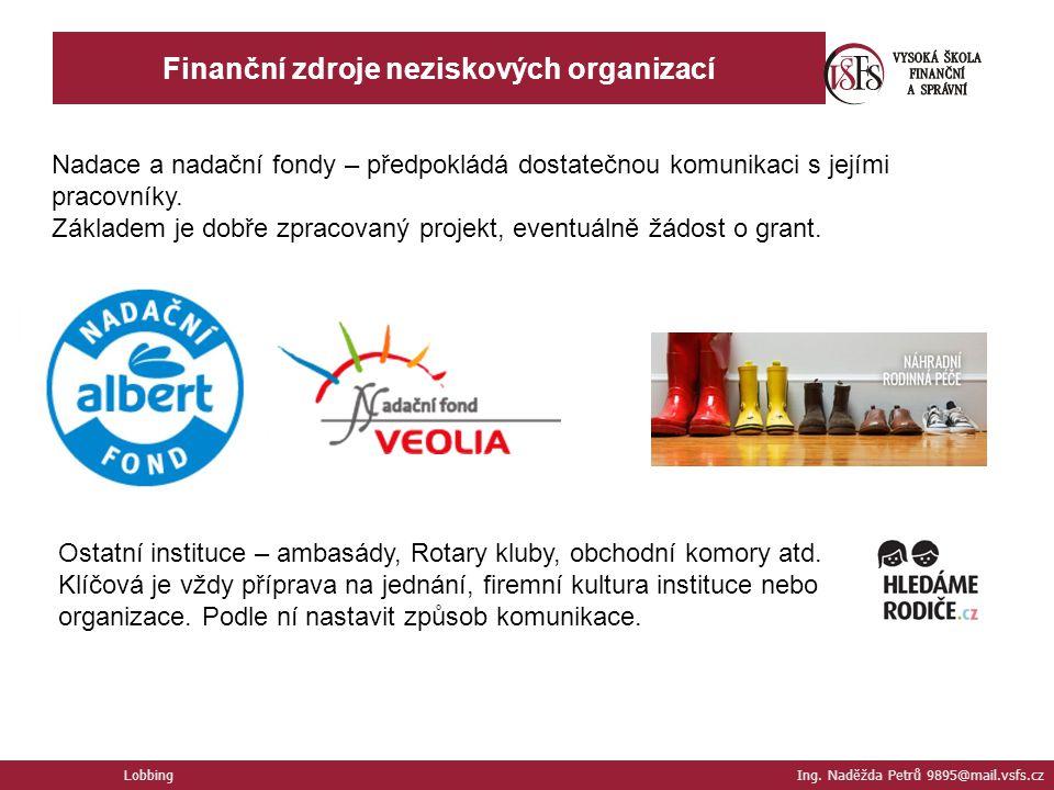 Lobbing Ing. Naděžda Petrů 9895@mail.vsfs.cz Finanční zdroje neziskových organizací Nadace a nadační fondy – předpokládá dostatečnou komunikaci s její