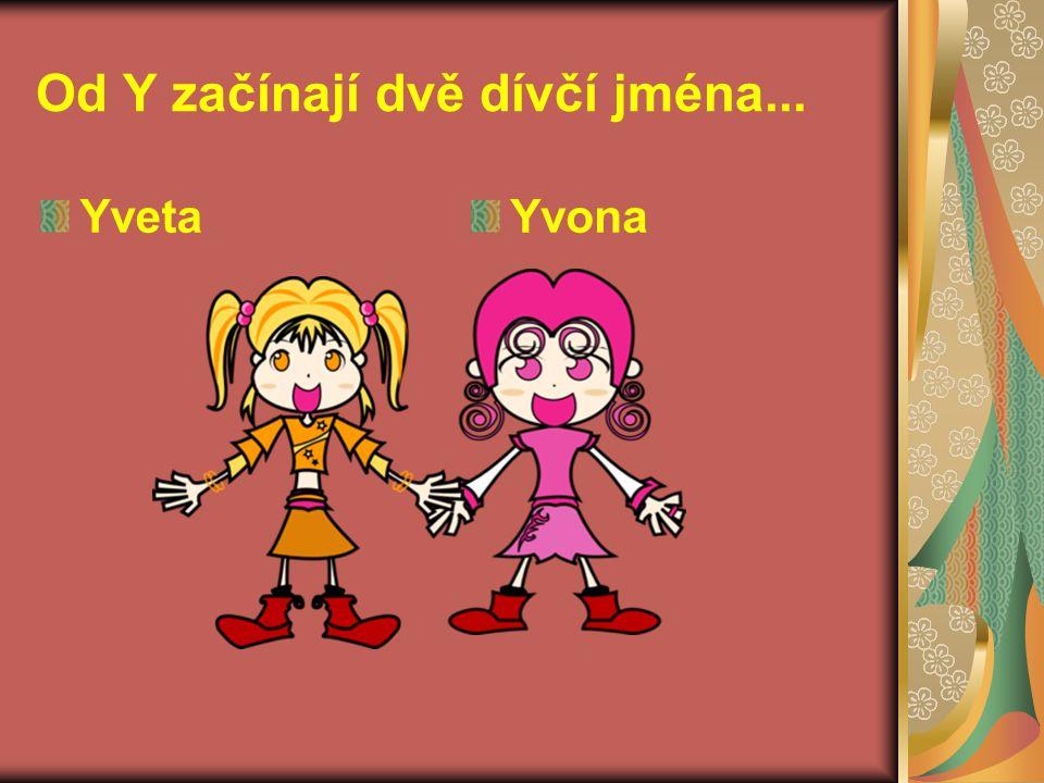 Od Y začínají dvě dívčí jména... YvetaYvona