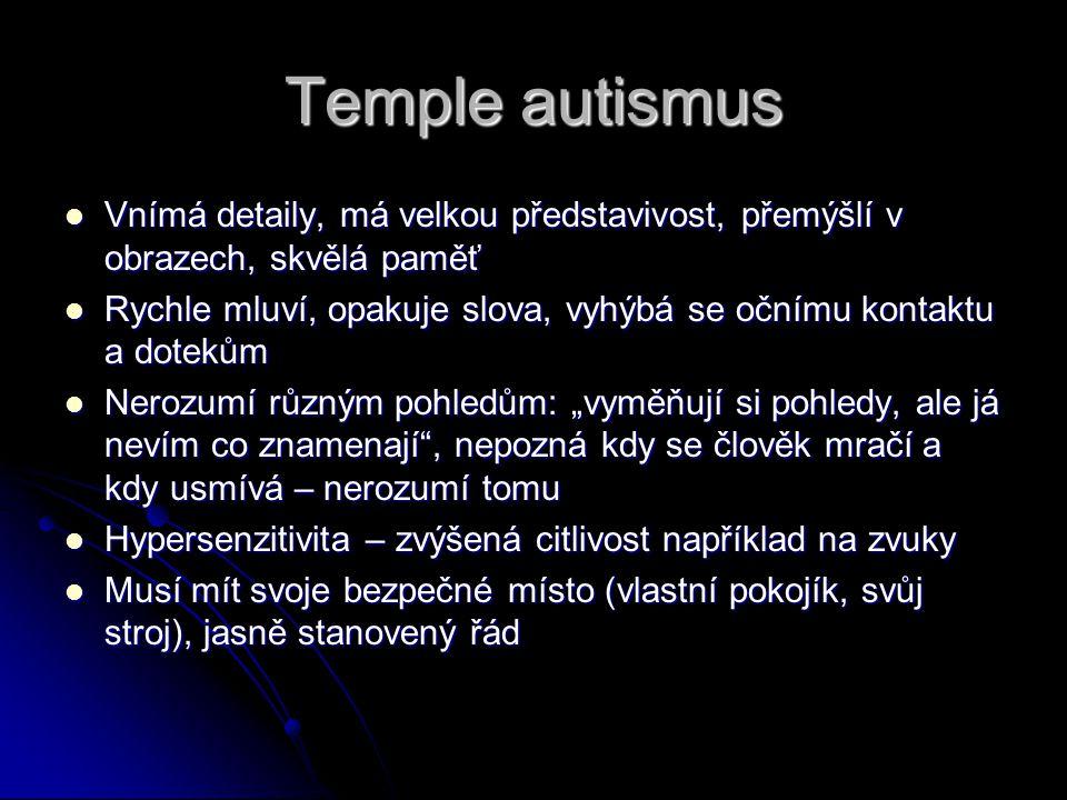 """Temple autismus Vnímá detaily, má velkou představivost, přemýšlí v obrazech, skvělá paměť Vnímá detaily, má velkou představivost, přemýšlí v obrazech, skvělá paměť Rychle mluví, opakuje slova, vyhýbá se očnímu kontaktu a dotekům Rychle mluví, opakuje slova, vyhýbá se očnímu kontaktu a dotekům Nerozumí různým pohledům: """"vyměňují si pohledy, ale já nevím co znamenají , nepozná kdy se člověk mračí a kdy usmívá – nerozumí tomu Nerozumí různým pohledům: """"vyměňují si pohledy, ale já nevím co znamenají , nepozná kdy se člověk mračí a kdy usmívá – nerozumí tomu Hypersenzitivita – zvýšená citlivost například na zvuky Hypersenzitivita – zvýšená citlivost například na zvuky Musí mít svoje bezpečné místo (vlastní pokojík, svůj stroj), jasně stanovený řád Musí mít svoje bezpečné místo (vlastní pokojík, svůj stroj), jasně stanovený řád"""