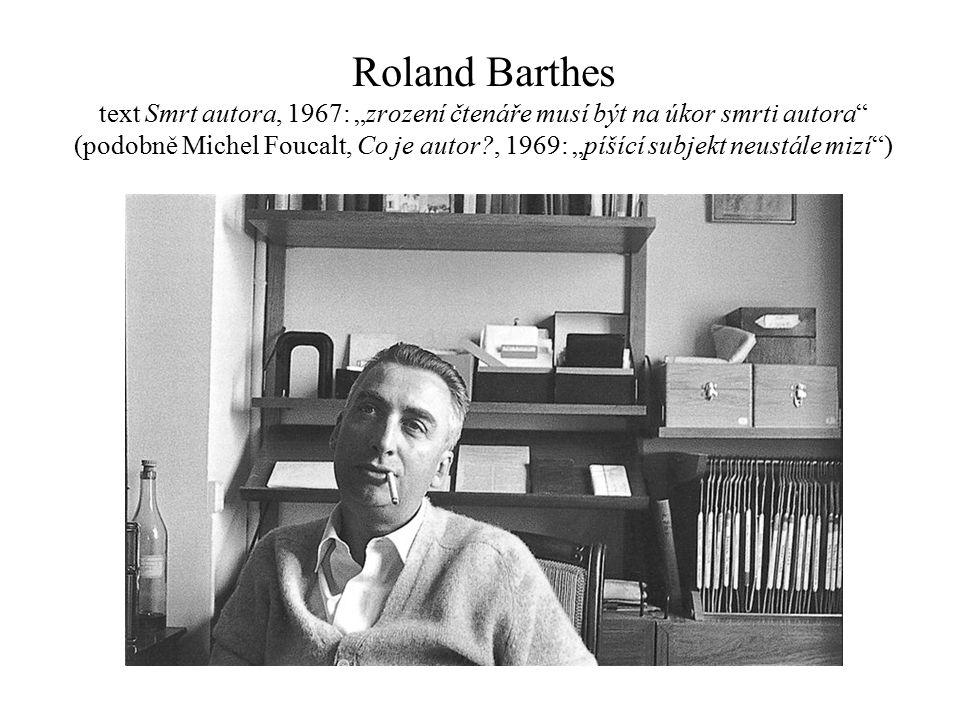 """Roland Barthes text Smrt autora, 1967: """"zrození čtenáře musí být na úkor smrti autora (podobně Michel Foucalt, Co je autor?, 1969: """"píšící subjekt neustále mizí )"""