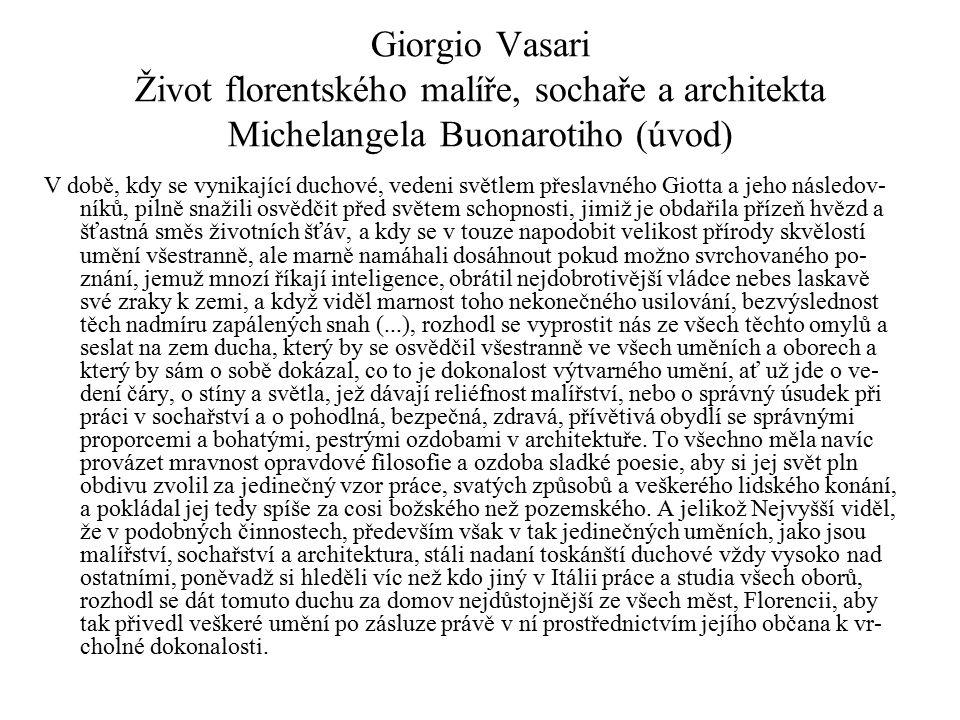 Giorgio Vasari Život florentského malíře, sochaře a architekta Michelangela Buonarotiho (úvod) V době, kdy se vynikající duchové, vedeni světlem přeslavného Giotta a jeho následov- níků, pilně snažili osvědčit před světem schopnosti, jimiž je obdařila přízeň hvězd a šťastná směs životních šťáv, a kdy se v touze napodobit velikost přírody skvělostí umění všestranně, ale marně namáhali dosáhnout pokud možno svrchovaného po- znání, jemuž mnozí říkají inteligence, obrátil nejdobrotivější vládce nebes laskavě své zraky k zemi, a když viděl marnost toho nekonečného usilování, bezvýslednost těch nadmíru zapálených snah (...), rozhodl se vyprostit nás ze všech těchto omylů a seslat na zem ducha, který by se osvědčil všestranně ve všech uměních a oborech a který by sám o sobě dokázal, co to je dokonalost výtvarného umění, ať už jde o ve- dení čáry, o stíny a světla, jež dávají reliéfnost malířství, nebo o správný úsudek při práci v sochařství a o pohodlná, bezpečná, zdravá, přívětivá obydlí se správnými proporcemi a bohatými, pestrými ozdobami v architektuře.