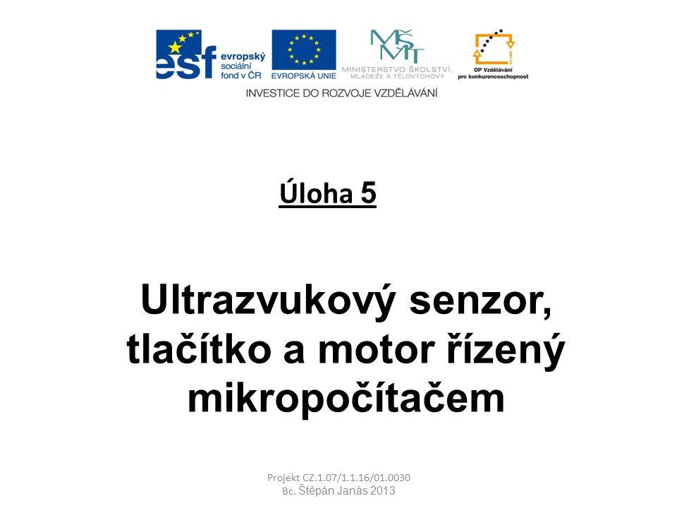 Úloha 5 Ultrazvukový senzor, tlačítko a motor řízený mikropočítačem Projekt CZ.1.07/1.1.16/01.0030 Bc. Štěpán Janás 2013