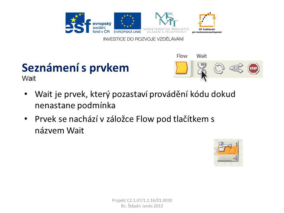 FlowWait Wait je prvek, který pozastaví provádění kódu dokud nenastane podmínka Prvek se nachází v záložce Flow pod tlačítkem s názvem Wait Projekt CZ.1.07/1.1.16/01.0030 Bc.