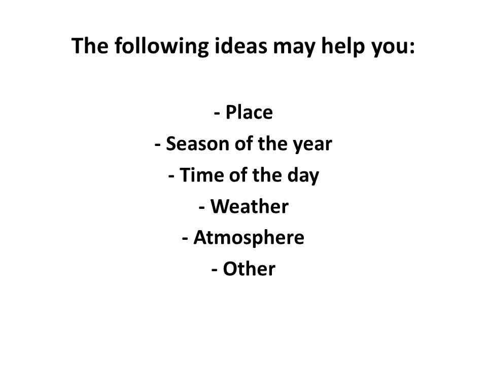The following ideas may help you: - Place - Season of the year - Time of the day - Weather - Atmosphere - Other