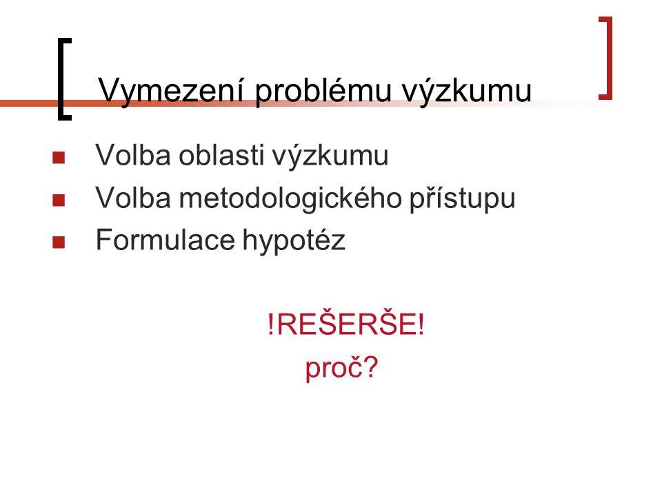Vymezení problému výzkumu Volba oblasti výzkumu Volba metodologického přístupu Formulace hypotéz !REŠERŠE.