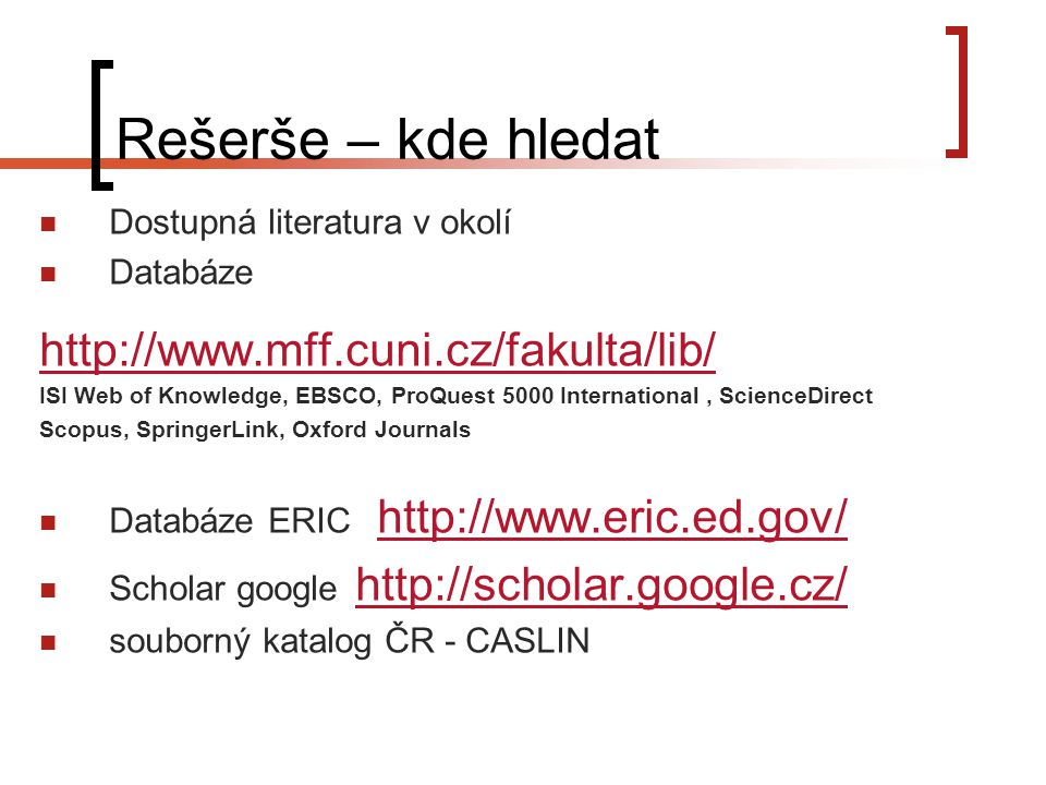 Rešerše – kde hledat Dostupná literatura v okolí Databáze http://www.mff.cuni.cz/fakulta/lib/ ISI Web of Knowledge, EBSCO, ProQuest 5000 International, ScienceDirect Scopus, SpringerLink, Oxford Journals Databáze ERIC http://www.eric.ed.gov/http://www.eric.ed.gov/ Scholar google http://scholar.google.cz/http://scholar.google.cz/ souborný katalog ČR - CASLIN