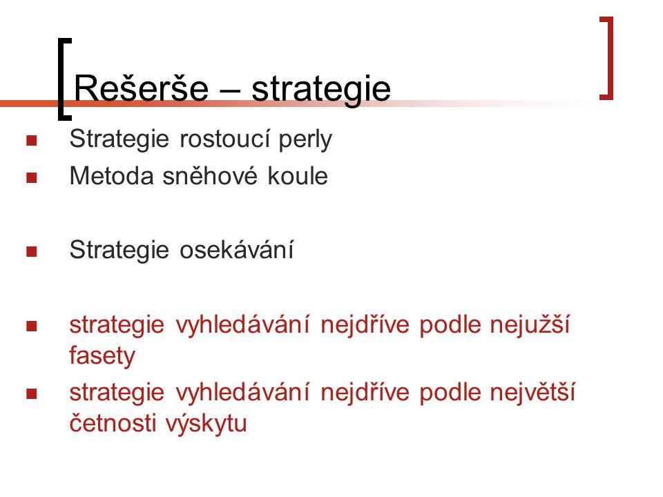 Rešerše – strategie Strategie rostoucí perly Metoda sněhové koule Strategie osekávání strategie vyhledávání nejdříve podle nejužší fasety strategie vyhledávání nejdříve podle největší četnosti výskytu
