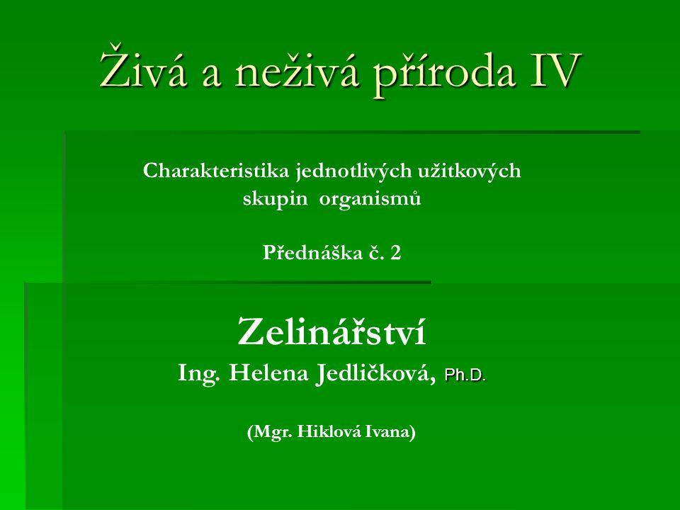 Živá a neživá příroda IV Charakteristika jednotlivých užitkových skupin organismů Přednáška č. 2 Zelinářství Ph.D. Ing. Helena Jedličková, Ph.D. (Mgr.