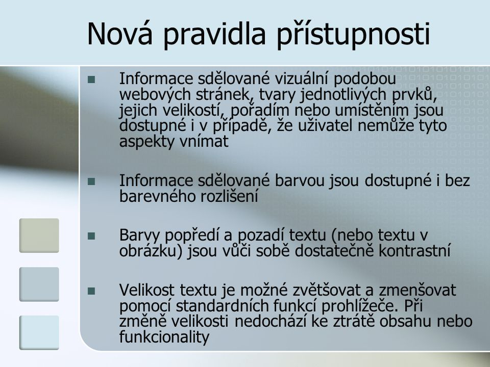 Nová pravidla přístupnosti Informace sdělované vizuální podobou webových stránek, tvary jednotlivých prvků, jejich velikostí, pořadím nebo umístěním jsou dostupné i v případě, že uživatel nemůže tyto aspekty vnímat Informace sdělované barvou jsou dostupné i bez barevného rozlišení Barvy popředí a pozadí textu (nebo textu v obrázku) jsou vůči sobě dostatečně kontrastní Velikost textu je možné zvětšovat a zmenšovat pomocí standardních funkcí prohlížeče.