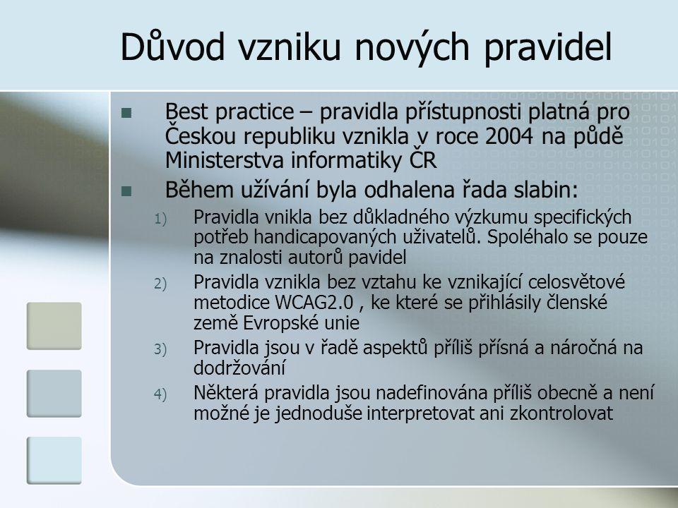 Důvod vzniku nových pravidel Best practice – pravidla přístupnosti platná pro Českou republiku vznikla v roce 2004 na půdě Ministerstva informatiky ČR Během užívání byla odhalena řada slabin: 1) Pravidla vnikla bez důkladného výzkumu specifických potřeb handicapovaných uživatelů.