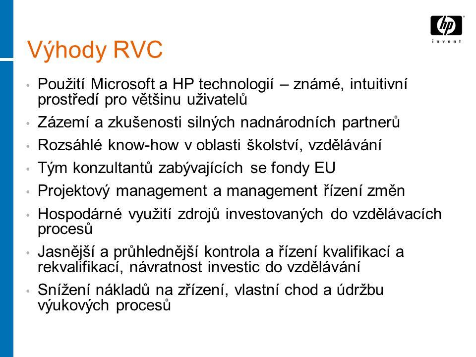 Výhody RVC Použití Microsoft a HP technologií – známé, intuitivní prostředí pro většinu uživatelů Zázemí a zkušenosti silných nadnárodních partnerů Rozsáhlé know-how v oblasti školství, vzdělávání Tým konzultantů zabývajících se fondy EU Projektový management a management řízení změn Hospodárné využití zdrojů investovaných do vzdělávacích procesů Jasnější a průhlednější kontrola a řízení kvalifikací a rekvalifikací, návratnost investic do vzdělávání Snížení nákladů na zřízení, vlastní chod a údržbu výukových procesů