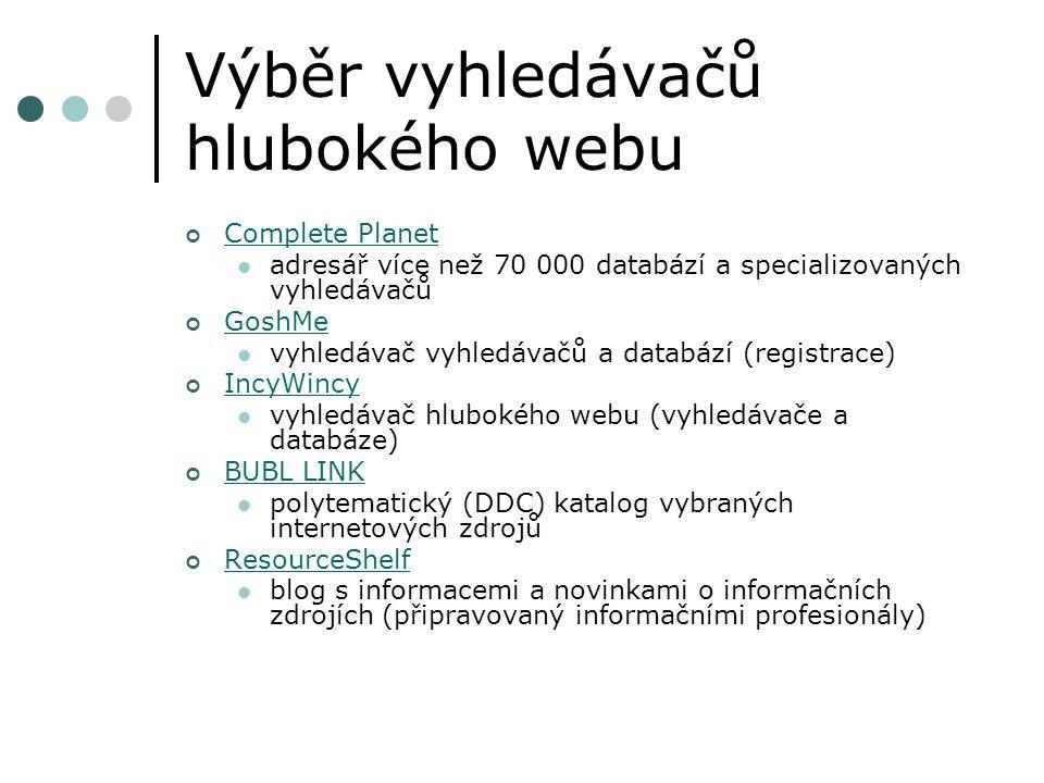 Výběr vyhledávačů hlubokého webu Complete Planet adresář více než 70 000 databází a specializovaných vyhledávačů GoshMe vyhledávač vyhledávačů a databází (registrace) IncyWincy vyhledávač hlubokého webu (vyhledávače a databáze) BUBL LINK polytematický (DDC) katalog vybraných internetových zdrojů ResourceShelf blog s informacemi a novinkami o informačních zdrojích (připravovaný informačními profesionály)