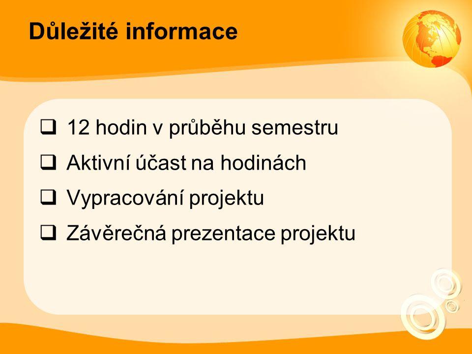Důležité informace  12 hodin v průběhu semestru  Aktivní účast na hodinách  Vypracování projektu  Závěrečná prezentace projektu