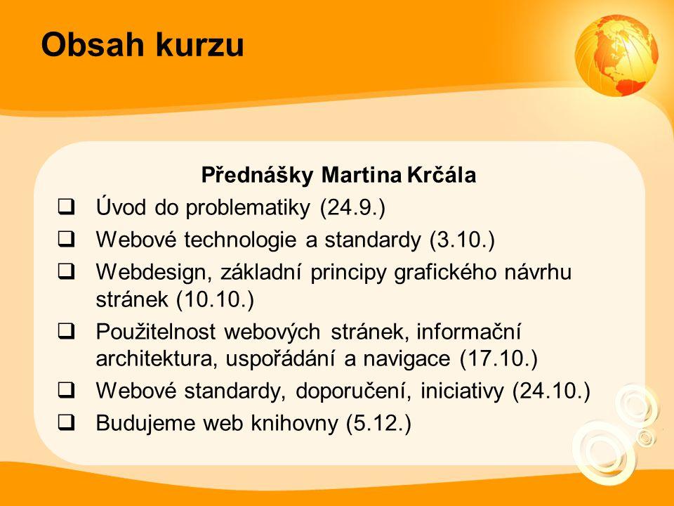 Obsah kurzu Přednášky Martina Krčála  Úvod do problematiky (24.9.)  Webové technologie a standardy (3.10.)  Webdesign, základní principy grafického návrhu stránek (10.10.)  Použitelnost webových stránek, informační architektura, uspořádání a navigace (17.10.)  Webové standardy, doporučení, iniciativy (24.10.)  Budujeme web knihovny (5.12.)
