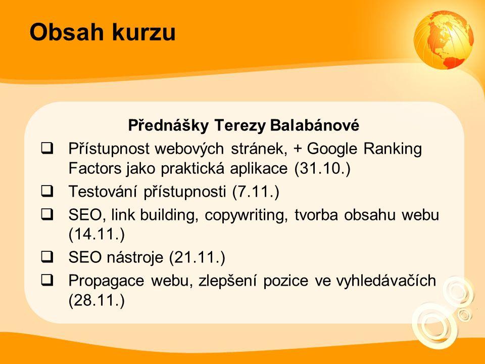 Obsah kurzu Přednášky Terezy Balabánové  Přístupnost webových stránek, + Google Ranking Factors jako praktická aplikace (31.10.)  Testování přístupnosti (7.11.)  SEO, link building, copywriting, tvorba obsahu webu (14.11.)  SEO nástroje (21.11.)  Propagace webu, zlepšení pozice ve vyhledávačích (28.11.)